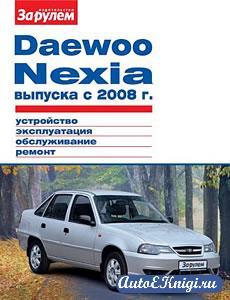 Daewoo Nexia выпуска с 2008 года. Устройство, эксплуатация, обслуживание, ремонт