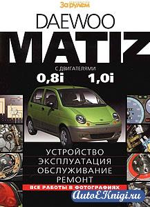 Daewoo Matiz c двигателями 0.8i, 1.0i. Устройство, эксплуатация, обслуживание, ремонт